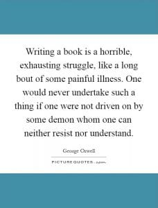 """Writing a book is a horrible, exhausting struggle, like a long bout of some painful illness. One would never undertake such a thing if one were not driven on by some demon whom one can neither resist nor understand."" -- George Orwell"