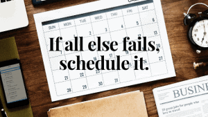 If all else fails, schedule it.